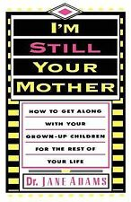 I'm Still Your Mother : How to Get Along with Your Grown-up Children for the...