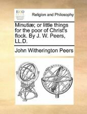 Minuti?; Or Little Things For The Poor Of Christ's Flock. By J. W. Peers, Ll....