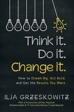 Think It. Do It. Change It : How to Dream Big, Act Bold, and Get the Results...