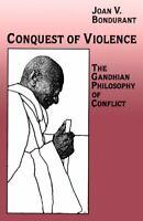 Conquest of Violence : The Gandhian Philosophy of Conflict Joan V. Bondurant