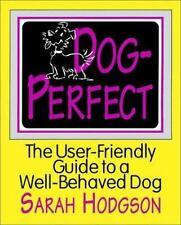 Dog-Perfect : The User Friendly Guide to a Well-Behaved Dog by Sarah Hodgson...