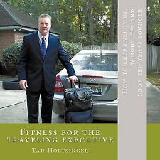 Fitness for the Traveling Executive : How to Keep Energy up, Weight off and...