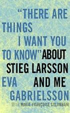 There Are Things I Want You to Know about Stieg Larsson and Me by Eva...