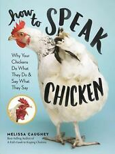 How to Speak Chicken: Why Your Chickens Do What They Do & Say What They Say (Pap