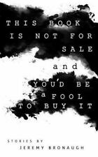 This Book Is Not for Sale and You'd Be a Fool to Buy It by Jeremy Bronaugh...