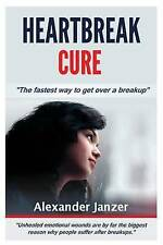 NEW Heartbreak Cure: The fastest way to get over a breakup by Alexander Janzer