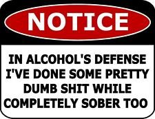 Notice In Alcohol's Defense I've Done Dumb Sh*t Completely Sober Too Sign sp891