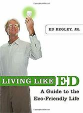 Living Like Ed : A Guide to the Eco-Friendly Life by Begley, Ed, Jr.
