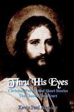 Thru His Eyes : Christian Poems and Short Stories That Touch the Heart by...