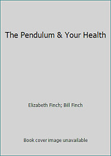 The Pendulum & Your Health by Elizabeth Finch; Bill Finch