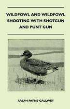 Wildfowl and Wildfowl Shooting with Shotgun and Punt Gun (Paperback or Softback)