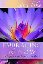 Embracing the Now : Finding Peace and Happiness in What Is by Gina Lake...