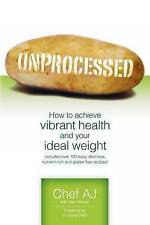 Unprocessed: How to achieve vibrant health and your ideal weight. by Chef AJ