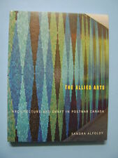 The Allied Arts: Architecture And Craft in Post War Canada - Sandra Alfoldy
