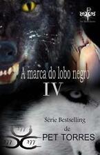 A Marca Do Lobo Negro: A Marca Do Lobo Negro IV by Pet TorreS (2014, Paperback)
