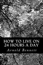 How to Live on 24 Hours a Day by Arnold Bennett (2012, Paperback)