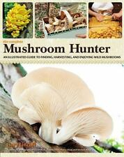 The Complete Mushroom Hunter: An Illustrated Guide to Finding, Harvesting, and E