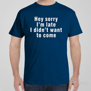 Funny cool T-shirt SORRY I AM LATE, I DIDN'T WANT TO COME gift for men