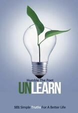 Unlearn : 101 Simple Truths for a Better Life: By The Poet, Humble