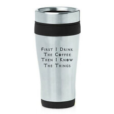 16 oz Travel Coffee Mug Funny First I Drink The Coffee Then I Know The Things