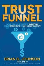 Trust Funnel: Leverage Today's Online Currency to Grab Attention, Drive and