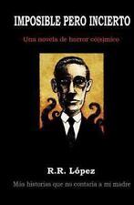Imposible Pero Incierto : Una Novela de Horror C�[s]mico by R. L�pez (2013,...