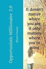 Opportunistic Millionaire 2. 0 : It Doesn't Matter Where You Are; It Only...