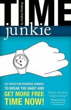 Time Junkie : 101 Ways for Business Owners to Break the Habit and Get More...