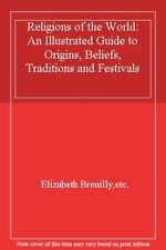 Religions Of The World: An Illustrated Guide to Origins, Beliefs, Traditions a,