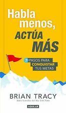 Habla Menos, Actúa Más : 7 Pasos para Conquistar Tus Metas by Brian Tracy...
