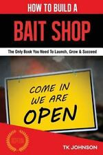 How to Build a Bait Shop Business : The Only Book You Need to Launch, Grow...