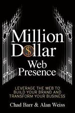 Million Dollar Web Presence: Leverage The Web to Build Your Brand and Transform