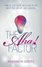 The AHA! Factor: How to Use Your Intuition to Get What You Desire and Deserve...