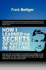 How I  Learned The Secrets  Of Success In Selling: By Frank Bettger