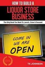 How to Build a Liquor Store Business (Special Edition) : The Only Book You...