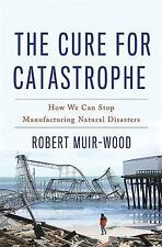 The Cure for Catastrophe: How We Can Stop Manufacturing Natural Disasters Muir-