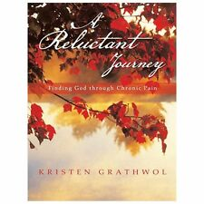 A Reluctant Journey : Finding God Through Chronic Pain by Kristen Grathwol...