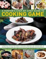 A Hunter's Step by Step Guide to Cooking Game: A Practical Step-by-Step Guide to