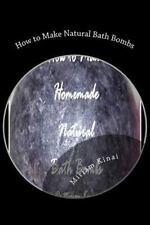 How to Make Natural Bath Bombs by Miriam Kinai (2012, Paperback)