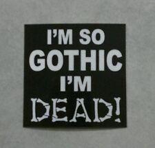 Funny Bumper Sticker - I'm so gothic i'm dead!