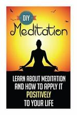 D. I. Y. Meditation - Learn about Meditation and How to Apply It Positively...