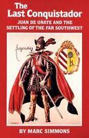 The Last Conquistador: Juan De Onate And The Settling Of The Far Southwest (t...