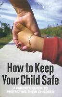 (Good)-How to Keep Your Child Safe: A Parent's Guide to Protecting their Childre