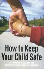 How to Keep Your Child Safe: A Parent's Guide to Protecting Their Children by...