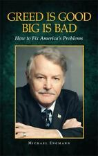 Greed Is Good Big Is Bad : How to Fix America's Problems by Michael Engmann...
