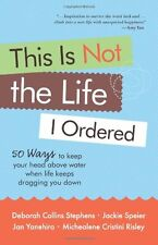 This Is Not the Life I Ordered: 50 Ways to Keep Your Head Above Water When Life