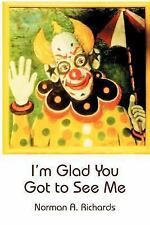 I'm Glad You Got to See Me by Norman A. Richards (2004, Paperback)