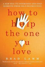 How to Help the One You Love: A New Way to Intervene and Stop Someone from Self-
