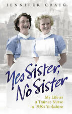 Yes Sister, No Sister: My Life as a Trainee Nurse in 1950s Yorkshire by Jennifer