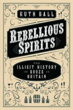 Rebellious Spirits: The Illicit History of Booze in Britain by Ruth Ball.